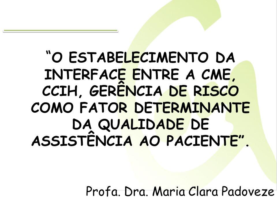 O ESTABELECIMENTO DA INTERFACE ENTRE A CME, CCIH, GERÊNCIA DE RISCO COMO FATOR DETERMINANTE DA QUALIDADE DE ASSISTÊNCIA AO PACIENTE. Profa. Dra. Maria