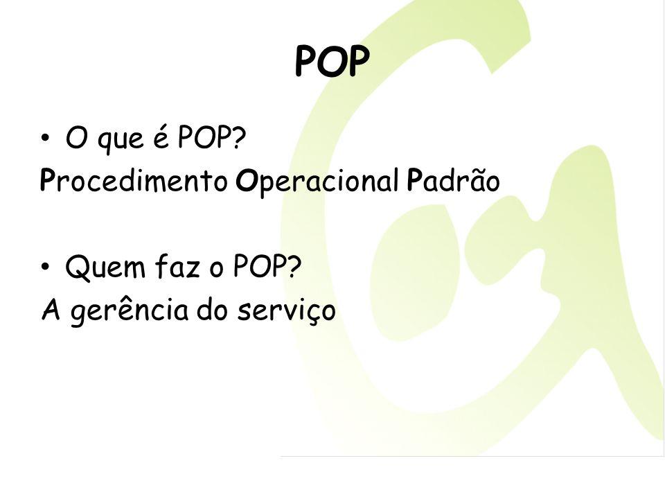 POP O que é POP? Procedimento Operacional Padrão Quem faz o POP? A gerência do serviço