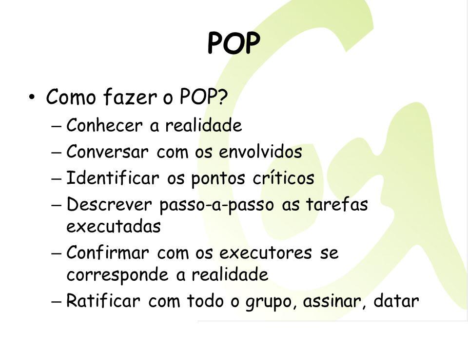 POP Como fazer o POP? – Conhecer a realidade – Conversar com os envolvidos – Identificar os pontos críticos – Descrever passo-a-passo as tarefas execu