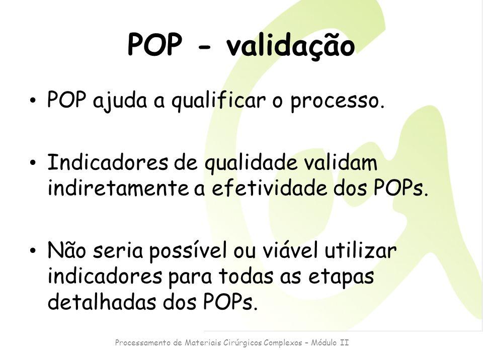 Processamento de Materiais Cirúrgicos Complexos – Módulo II POP - validação POP ajuda a qualificar o processo. Indicadores de qualidade validam indire