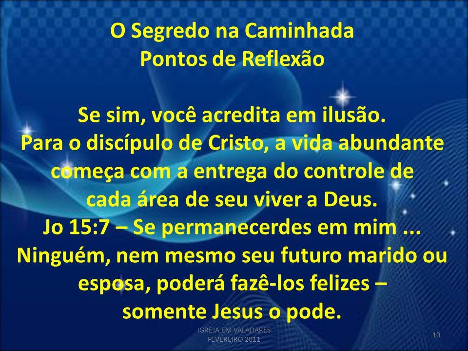 O Segredo na Caminhada Pontos de Reflexão Se sim, você acredita em ilusão. Para o discípulo de Cristo, a vida abundante começa com a entrega do contro