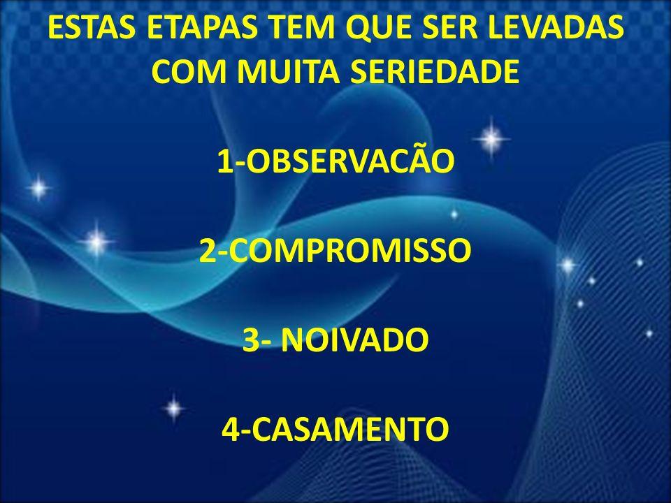 12 ESTAS ETAPAS TEM QUE SER LEVADAS COM MUITA SERIEDADE 1-OBSERVACÃO 2-COMPROMISSO 3- NOIVADO 4-CASAMENTO