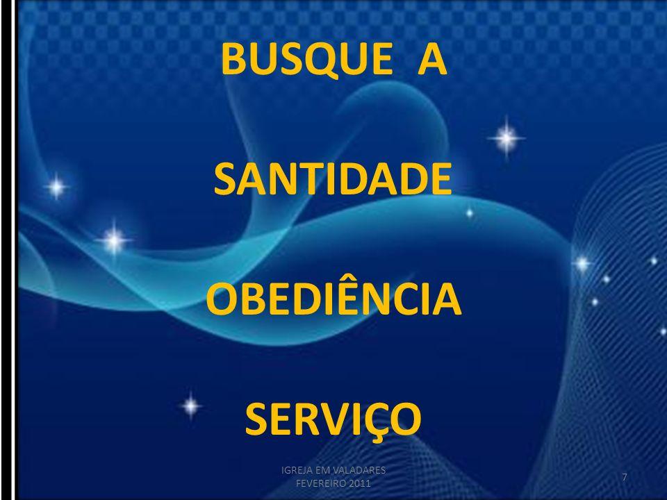 BUSQUE A SANTIDADE OBEDIÊNCIA SERVIÇO 7 IGREJA EM VALADARES FEVEREIRO 2011
