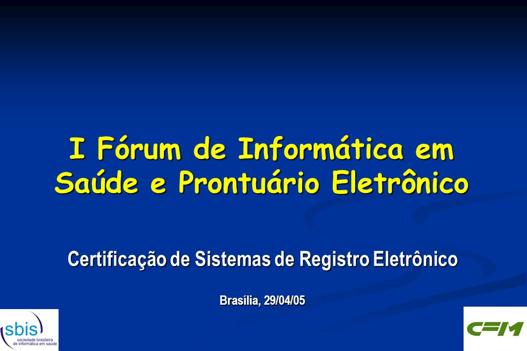 I Fórum de Informática em Saúde e Prontuário Eletrônico Certificação de Sistemas de Registro Eletrônico Brasília, 29/04/05 Certificação de Sistemas de Registro Eletrônico Brasília, 29/04/05