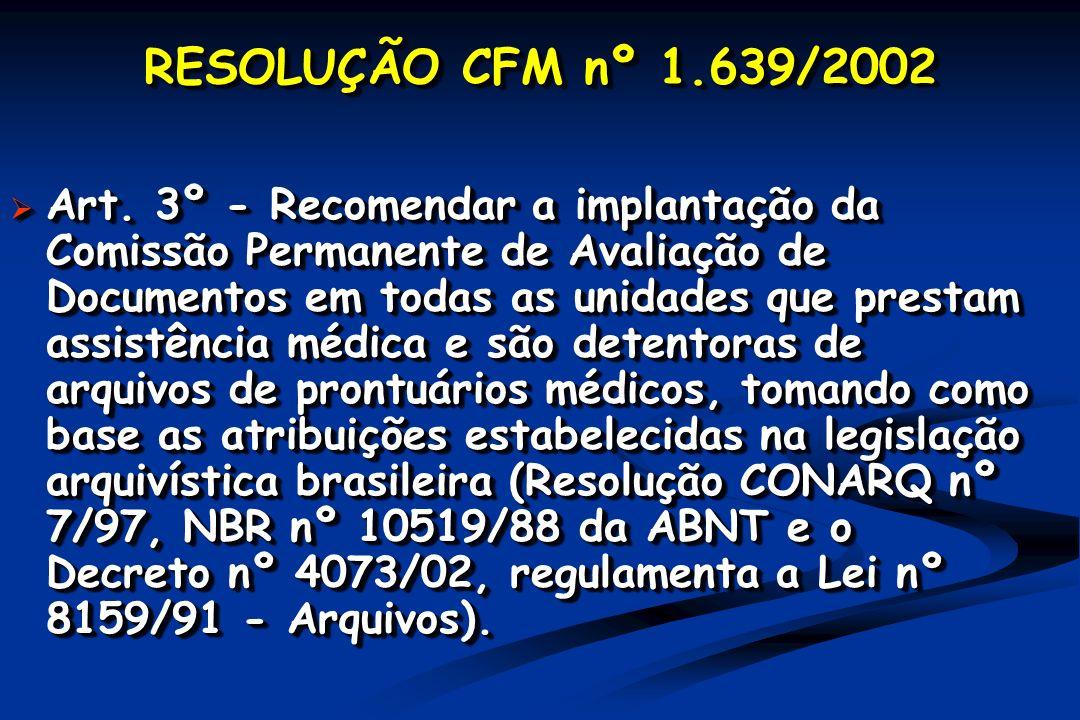 RESOLUÇÃO CFM nº 1.639/2002 Art. 3º - Recomendar a implantação da Comissão Permanente de Avaliação de Documentos em todas as unidades que prestam assi