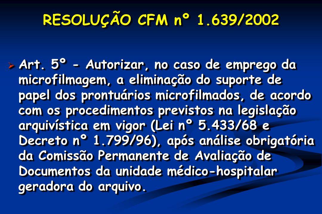 RESOLUÇÃO CFM nº 1.639/2002 Art. 5º - Autorizar, no caso de emprego da microfilmagem, a eliminação do suporte de papel dos prontuários microfilmados,