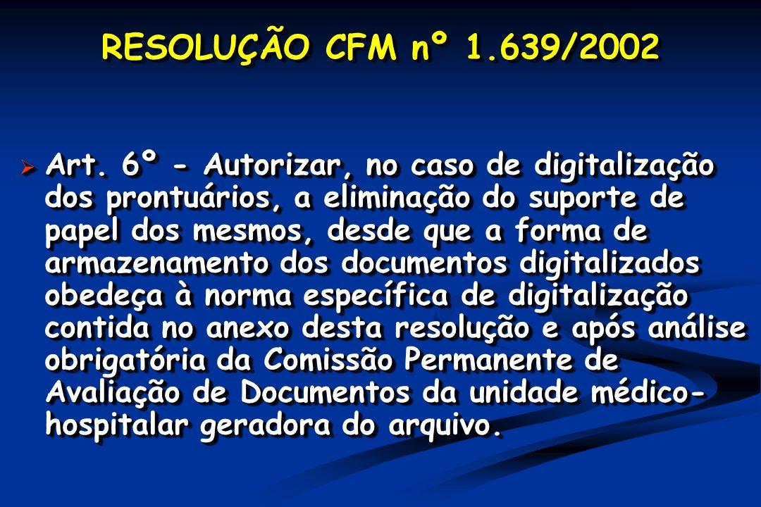 RESOLUÇÃO CFM nº 1.639/2002 Art. 6º - Autorizar, no caso de digitalização dos prontuários, a eliminação do suporte de papel dos mesmos, desde que a fo