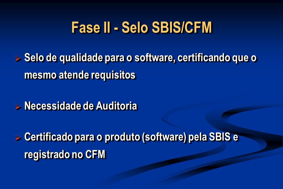 Fase II - Selo SBIS/CFM Selo de qualidade para o software, certificando que o mesmo atende requisitos Selo de qualidade para o software, certificando que o mesmo atende requisitos Necessidade de Auditoria Necessidade de Auditoria Certificado para o produto (software) pela SBIS e registrado no CFM Certificado para o produto (software) pela SBIS e registrado no CFM Selo de qualidade para o software, certificando que o mesmo atende requisitos Selo de qualidade para o software, certificando que o mesmo atende requisitos Necessidade de Auditoria Necessidade de Auditoria Certificado para o produto (software) pela SBIS e registrado no CFM Certificado para o produto (software) pela SBIS e registrado no CFM