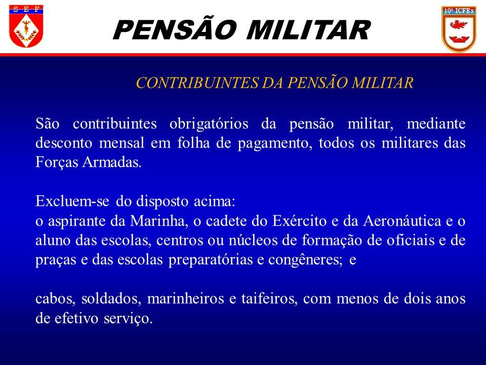 PENSÃO MILITAR CONTRIBUINTES DA PENSÃO MILITAR São contribuintes obrigatórios da pensão militar, mediante desconto mensal em folha de pagamento, todos