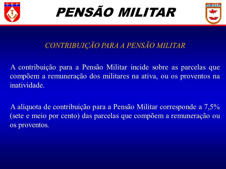 PENSÃO MILITAR CONTRIBUIÇÃO PARA A PENSÃO MILITAR A contribuição para a Pensão Militar incide sobre as parcelas que compõem a remuneração dos militare