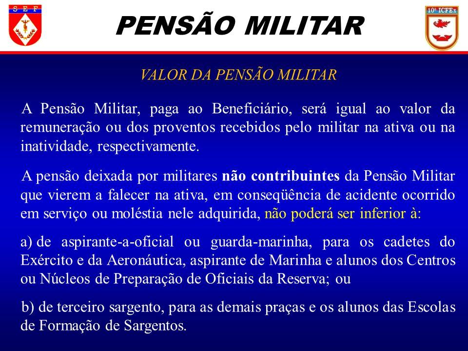 PENSÃO MILITAR VALOR DA PENSÃO MILITAR A Pensão Militar, paga ao Beneficiário, será igual ao valor da remuneração ou dos proventos recebidos pelo mili