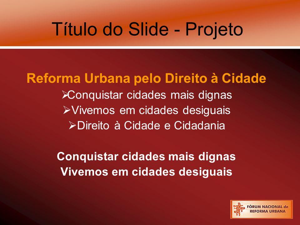 Título do Slide - Projeto Reforma Urbana pelo Direito à Cidade Conquistar cidades mais dignas Vivemos em cidades desiguais Direito à Cidade e Cidadania Conquistar cidades mais dignas Vivemos em cidades desiguais