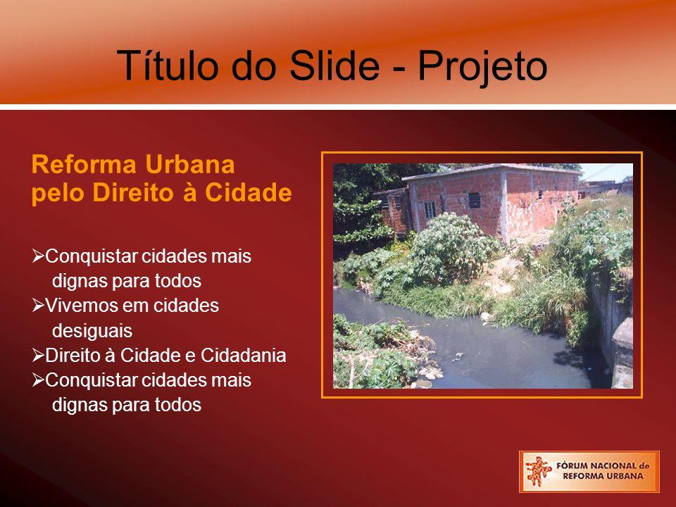 Título do Slide - Projeto Reforma Urbana pelo Direito à Cidade Conquistar cidades mais dignas para todos Vivemos em cidades desiguais Direito à Cidade e Cidadania Conquistar cidades mais dignas para todos
