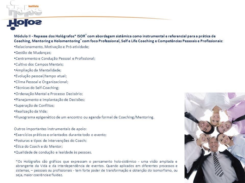 Módulo III - Profissionalização efetiva O processo de Coaching e Mentoring na sociedade atual e em empresas – venda e colocação do produto; Coaching como profissão livre, não regulamentada e sem donos; As diferentes escolas de Coaching - visões, abrangências e limites; A Certificação Holos/ ISOR ® e do ICF; Atuação em ou para empresas; A Maestria Pessoal do Coach e atitudes profissionais recomendadas; O Código de Ética do Coach e Mentor ISOR ® ; Estratégias para estabelecer-se profissionalmente; Marketing profissional; Ganhos financeiros estimados; Parâmetros importantes para o sucesso do Coach e Mentor ISOR ®.