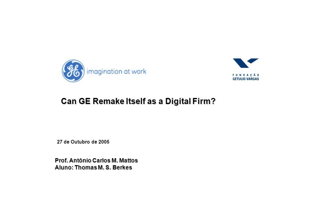 27 de Outubro de 2005 Can GE Remake Itself as a Digital Firm? Prof. Antônio Carlos M. Mattos Aluno: Thomas M. S. Berkes