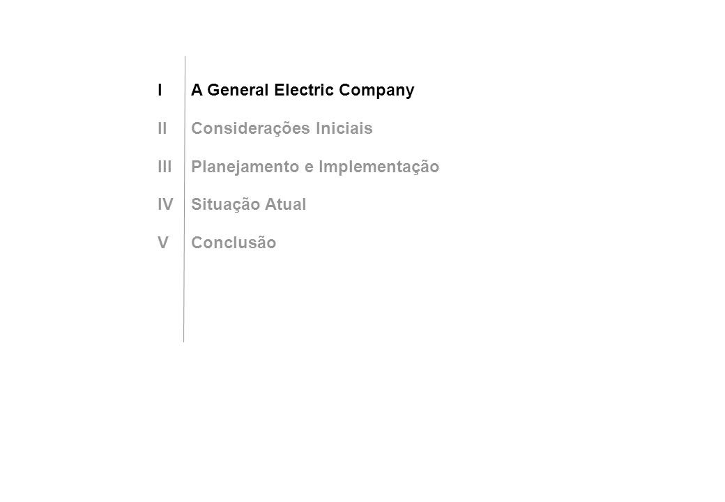 IA General Electric Company IIConsiderações Iniciais IIIPlanejamento e Implementação IVSituação Atual VConclusão