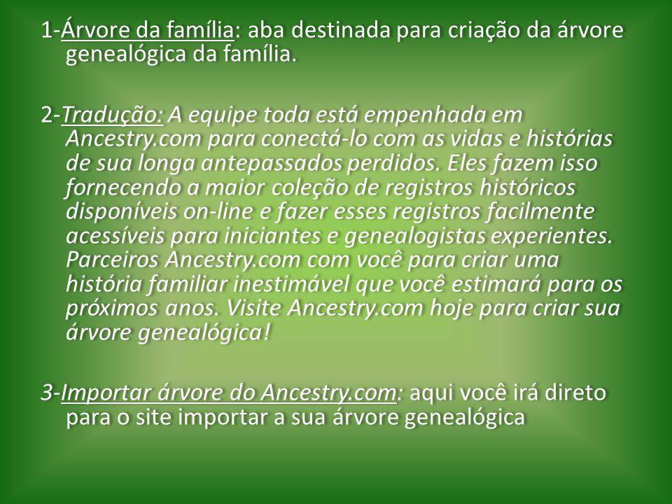 1-Árvore da família: aba destinada para criação da árvore genealógica da família. 2-Tradução: A equipe toda está empenhada em Ancestry.com para conect