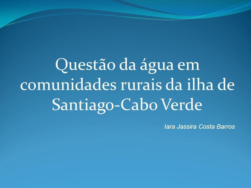 Questão da água em comunidades rurais da ilha de Santiago-Cabo Verde Iara Jassira Costa Barros