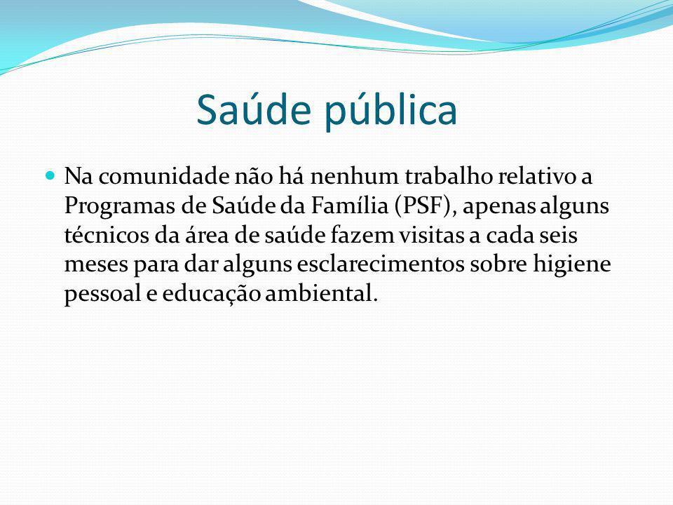 Saúde pública Na comunidade não há nenhum trabalho relativo a Programas de Saúde da Família (PSF), apenas alguns técnicos da área de saúde fazem visit