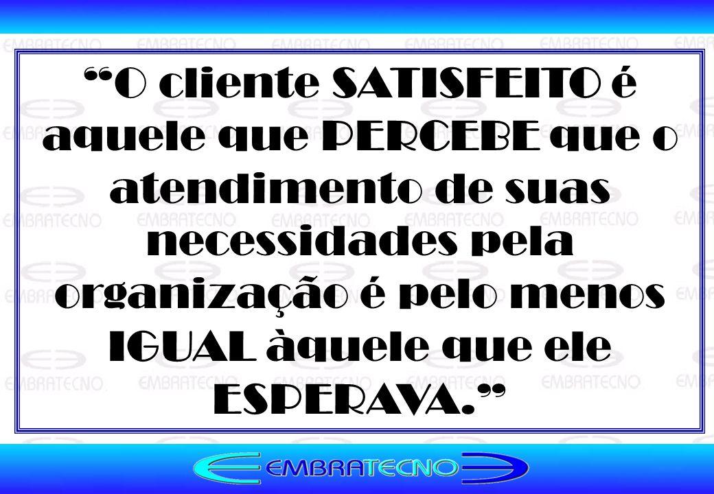 O cliente SATISFEITO é aquele que PERCEBE que o atendimento de suas necessidades pela organização é pelo menos IGUAL àquele que ele ESPERAVA.