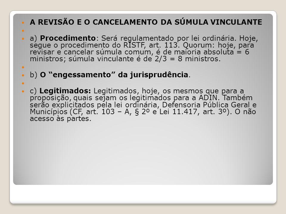 A REVISÃO E O CANCELAMENTO DA SÚMULA VINCULANTE a) Procedimento: Será regulamentado por lei ordinária. Hoje, segue o procedimento do RISTF, art. 113.