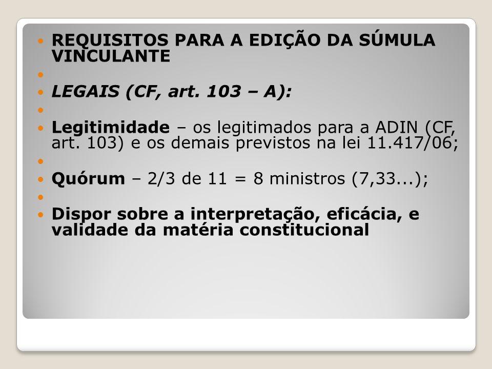 REQUISITOS PARA A EDIÇÃO DA SÚMULA VINCULANTE LEGAIS (CF, art. 103 – A): Legitimidade – os legitimados para a ADIN (CF, art. 103) e os demais previsto