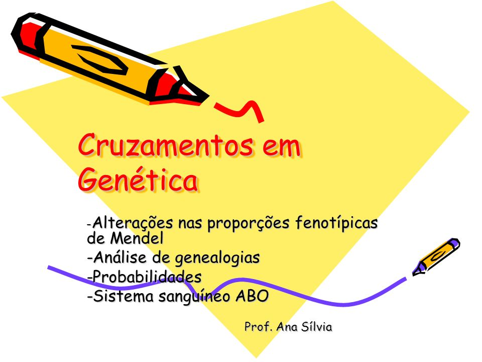 Cruzamentos em Genética - Alterações nas proporções fenotípicas de Mendel -Análise de genealogias -Probabilidades -Sistema sanguíneo ABO Prof. Ana Síl