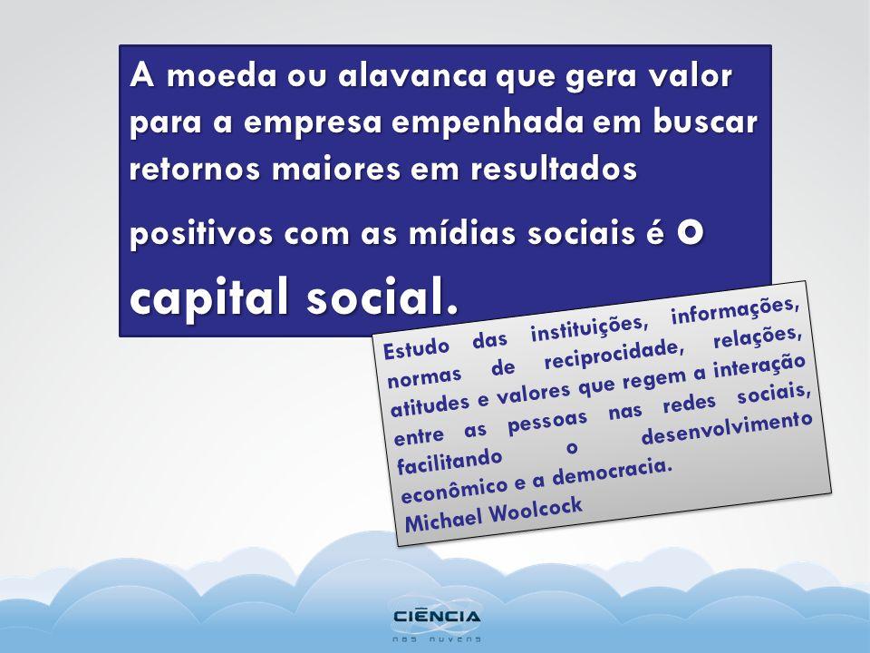 A moeda ou alavanca que gera valor para a empresa empenhada em buscar retornos maiores em resultados positivos com as mídias sociais é o capital socia