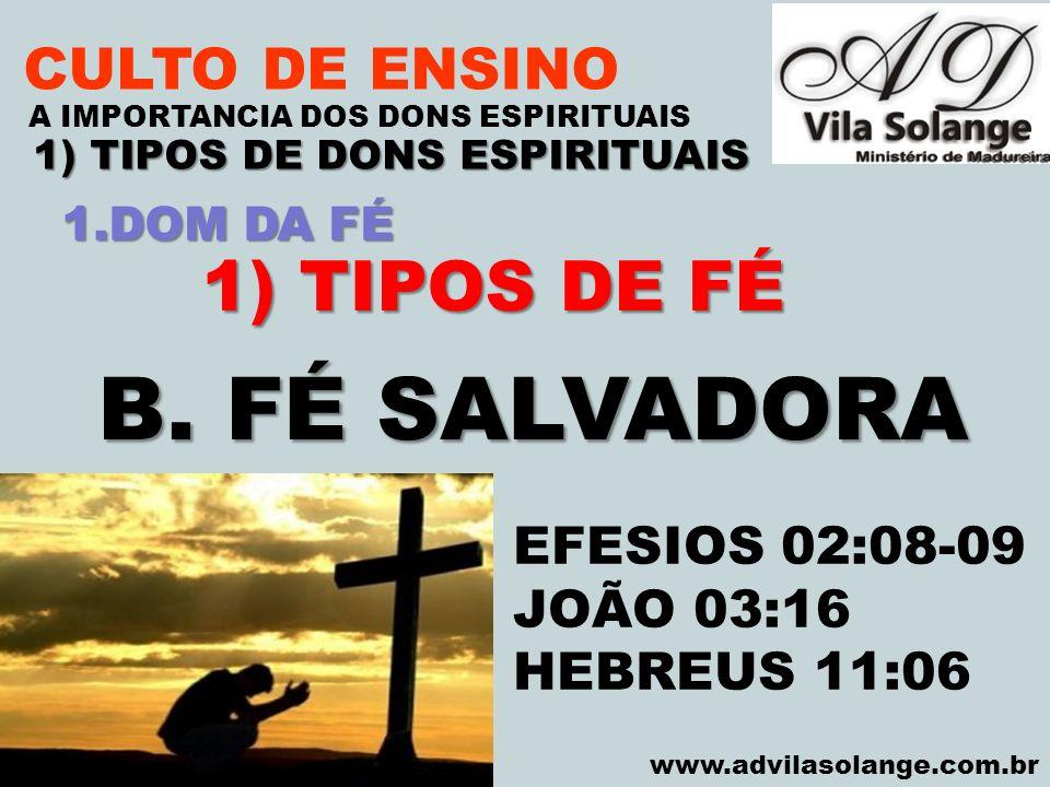 VILA SOLANGE www.advilasolange.com.br CULTO DE ENSINO 1) TIPOS DE DONS ESPIRITUAIS A IMPORTANCIA DOS DONS ESPIRITUAIS 1) TIPOS DE FÉ B. FÉ SALVADORA E