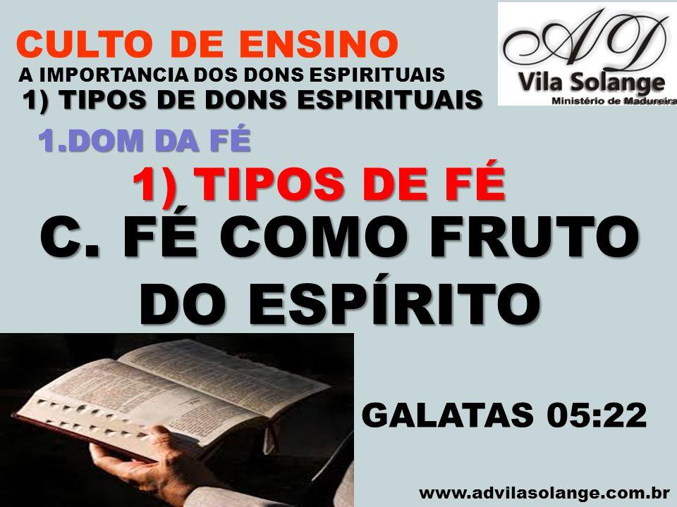 VILA SOLANGE www.advilasolange.com.br CULTO DE ENSINO 1) TIPOS DE DONS ESPIRITUAIS A IMPORTANCIA DOS DONS ESPIRITUAIS 1) TIPOS DE FÉ C. FÉ COMO FRUTO