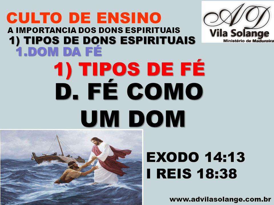 VILA SOLANGE www.advilasolange.com.br CULTO DE ENSINO 1) TIPOS DE DONS ESPIRITUAIS A IMPORTANCIA DOS DONS ESPIRITUAIS 1) TIPOS DE FÉ D. FÉ COMO UM DOM