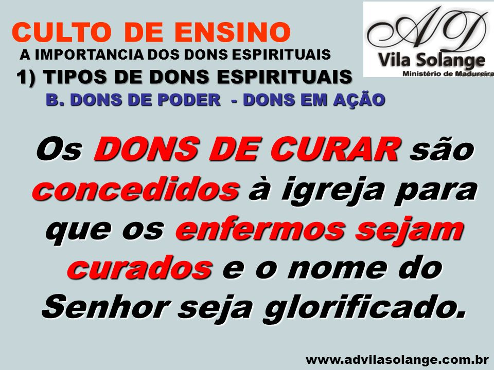VILA SOLANGE www.advilasolange.com.br CULTO DE ENSINO 1) TIPOS DE DONS ESPIRITUAIS A IMPORTANCIA DOS DONS ESPIRITUAIS Os DONS DE CURAR são concedidos