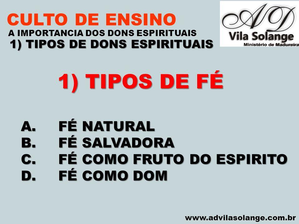 VILA SOLANGE www.advilasolange.com.br CULTO DE ENSINO 1) TIPOS DE DONS ESPIRITUAIS A IMPORTANCIA DOS DONS ESPIRITUAIS 1) TIPOS DE FÉ A.FÉ NATURAL 1.DOM DA FÉ