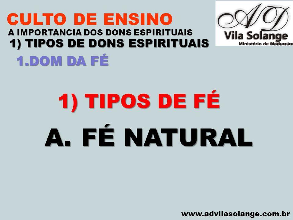VILA SOLANGE www.advilasolange.com.br CULTO DE ENSINO 1) TIPOS DE DONS ESPIRITUAIS A IMPORTANCIA DOS DONS ESPIRITUAIS 1) TIPOS DE FÉ A.FÉ NATURAL 1.DO