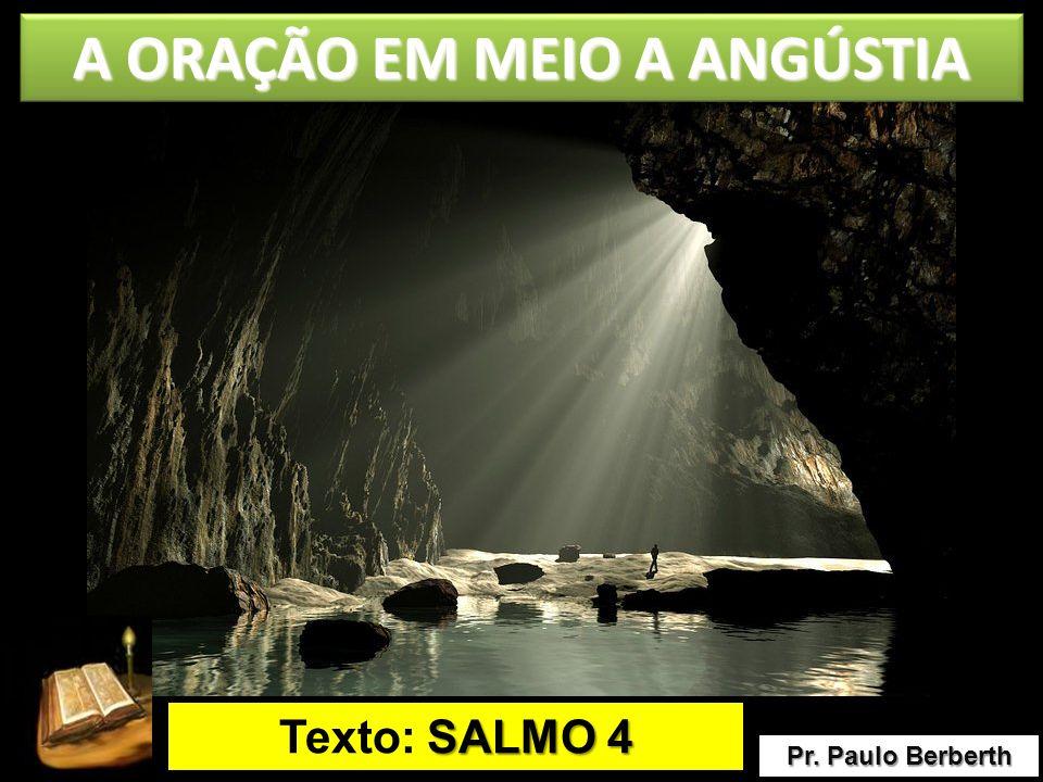 Pr. Paulo Berberth Texto: S SS SALMO 4 A ORAÇÃO EM MEIO A ANGÚSTIA