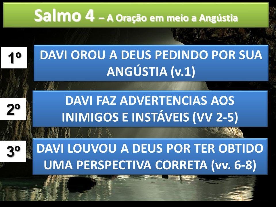 Salmo 4 – A Oração em meio a Angústia DAVI OROU A DEUS PEDINDO POR SUA ANGÚSTIA (v.1) 1º DAVI FAZ ADVERTENCIAS AOS INIMIGOS E INSTÁVEIS (VV 2-5) 2º DA