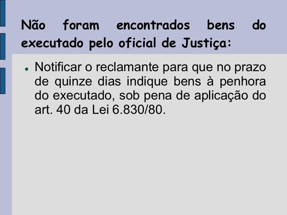 Não foram encontrados bens do executado pelo oficial de Justiça: Notificar o reclamante para que no prazo de quinze dias indique bens à penhora do executado, sob pena de aplicação do art.