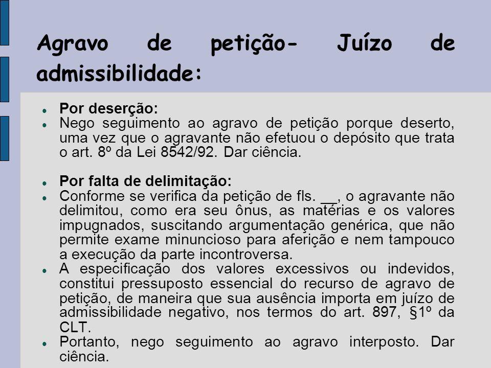 Agravo de petição- Juízo de admissibilidade: Por deserção: Nego seguimento ao agravo de petição porque deserto, uma vez que o agravante não efetuou o depósito que trata o art.