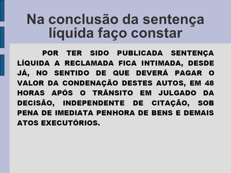 Na conclusão da sentença líquida faço constar POR TER SIDO PUBLICADA SENTENÇA LÍQUIDA A RECLAMADA FICA INTIMADA, DESDE JÁ, NO SENTIDO DE QUE DEVERÁ PAGAR O VALOR DA CONDENAÇÃO DESTES AUTOS, EM 48 HORAS APÓS O TRÂNSITO EM JULGADO DA DECISÃO, INDEPENDENTE DE CITAÇÃO, SOB PENA DE IMEDIATA PENHORA DE BENS E DEMAIS ATOS EXECUTÓRIOS.