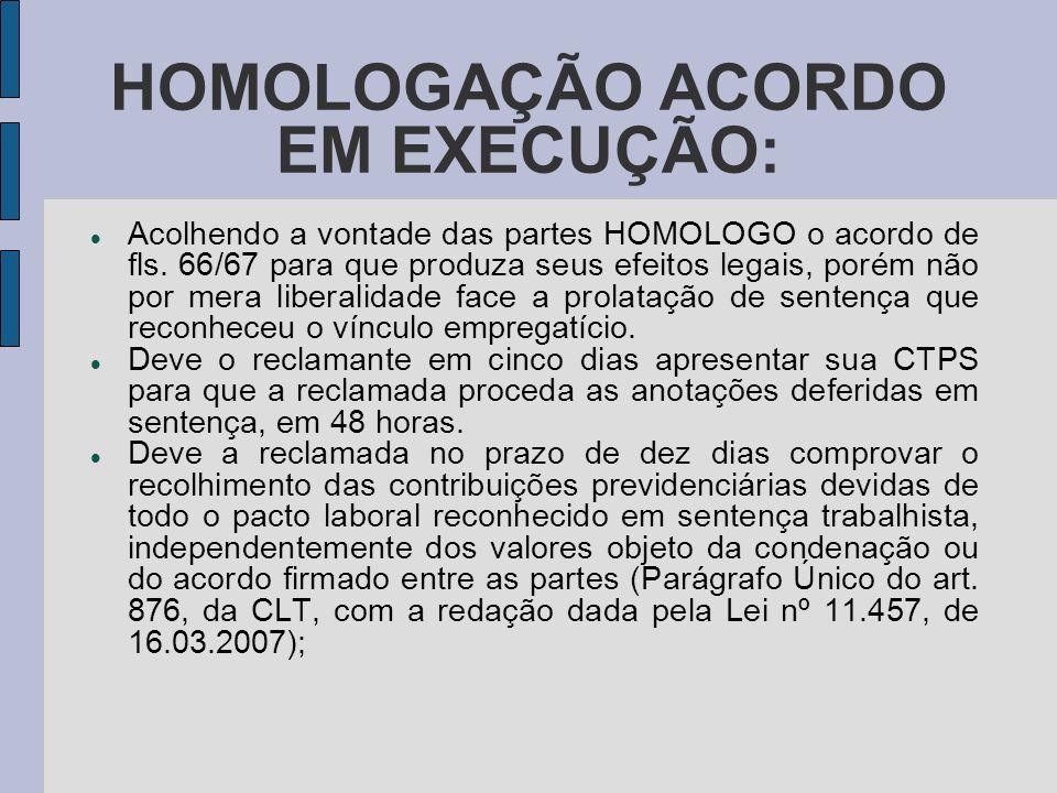 HOMOLOGAÇÃO ACORDO EM EXECUÇÃO: Acolhendo a vontade das partes HOMOLOGO o acordo de fls.