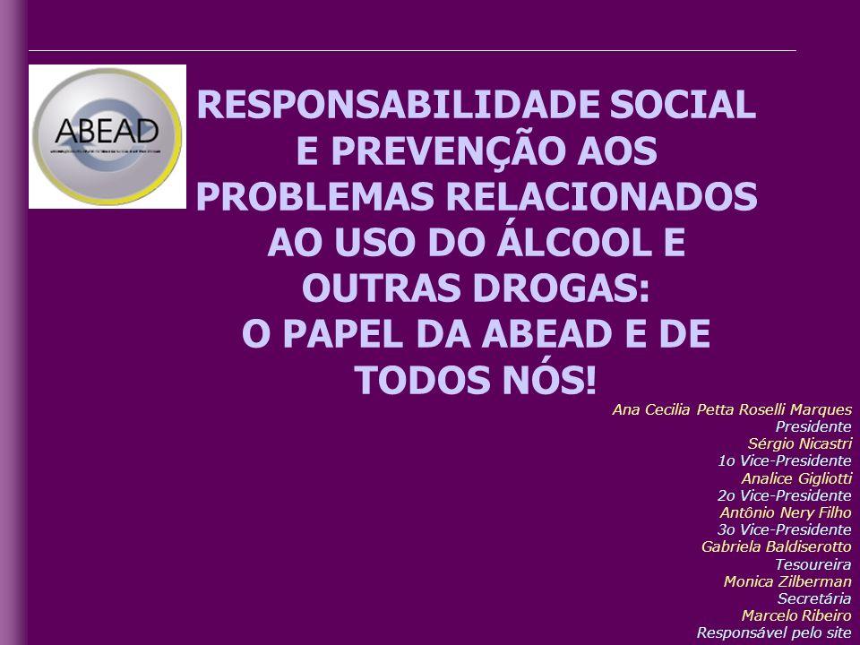 RESPONSABILIDADE SOCIAL E PREVENÇÃO AOS PROBLEMAS RELACIONADOS AO USO DO ÁLCOOL E OUTRAS DROGAS: O PAPEL DA ABEAD E DE TODOS NÓS! Ana Cecilia Petta Ro