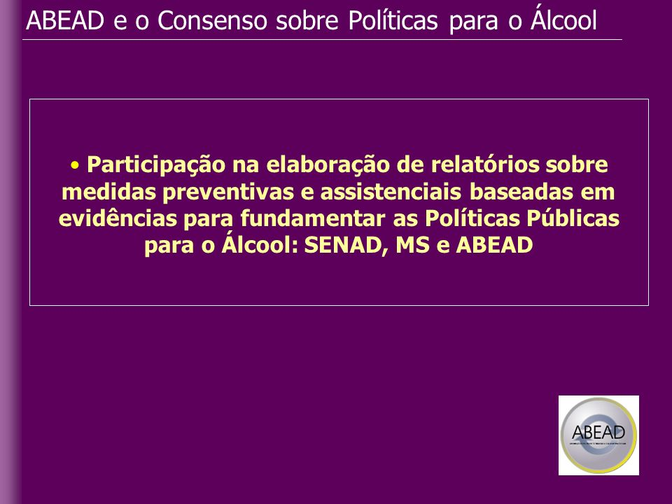 ABEAD e o Consenso sobre Políticas para o Álcool Participação na elaboração de relatórios sobre medidas preventivas e assistenciais baseadas em evidên