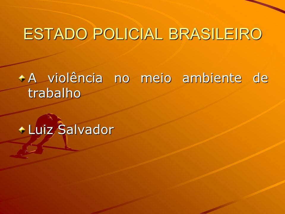 ESTADO POLICIAL BRASILEIRO A violência no meio ambiente de trabalho Luiz Salvador