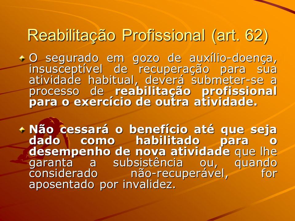 Reabilitação Profissional (art. 62) O segurado em gozo de auxílio-doença, insusceptível de recuperação para sua atividade habitual, deverá submeter-se