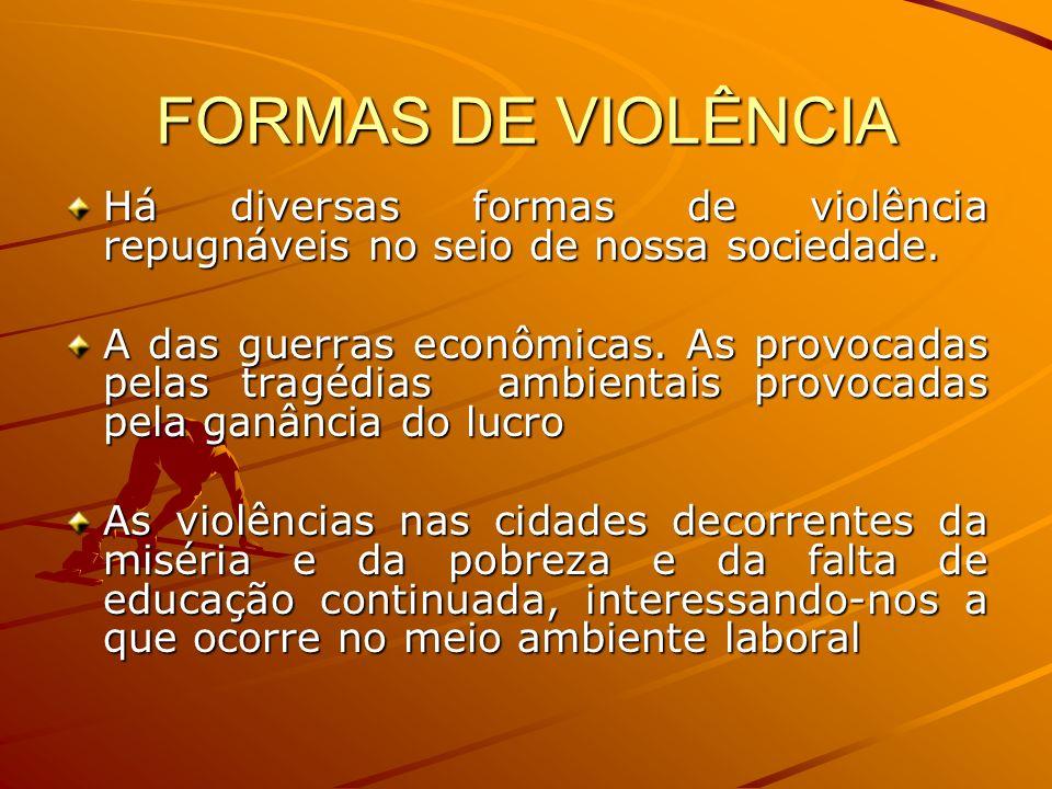 FORMAS DE VIOLÊNCIA Há diversas formas de violência repugnáveis no seio de nossa sociedade. A das guerras econômicas. As provocadas pelas tragédias am
