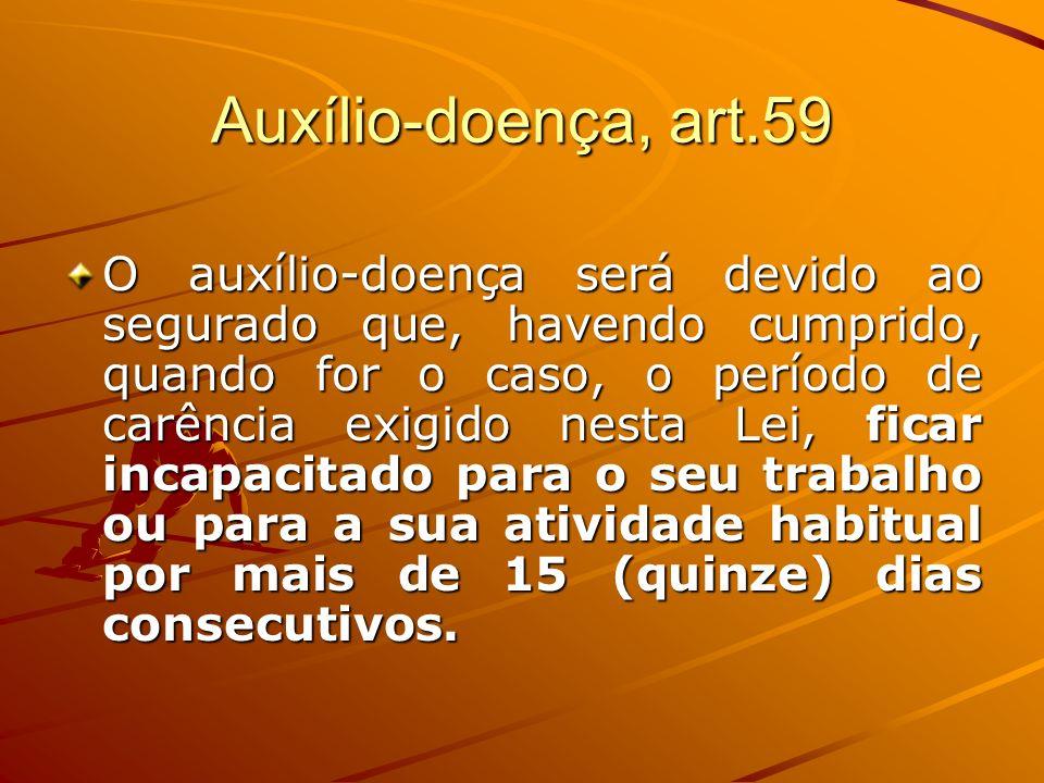 Auxílio-doença, art.59 O auxílio-doença será devido ao segurado que, havendo cumprido, quando for o caso, o período de carência exigido nesta Lei, fic