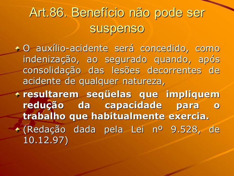 Art.86. Benefício não pode ser suspenso O auxílio-acidente será concedido, como indenização, ao segurado quando, após consolidação das lesões decorren