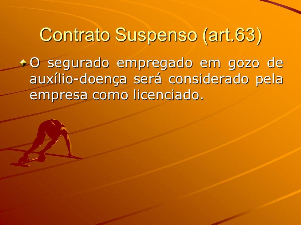 Contrato Suspenso (art.63) O segurado empregado em gozo de auxílio-doença será considerado pela empresa como licenciado.