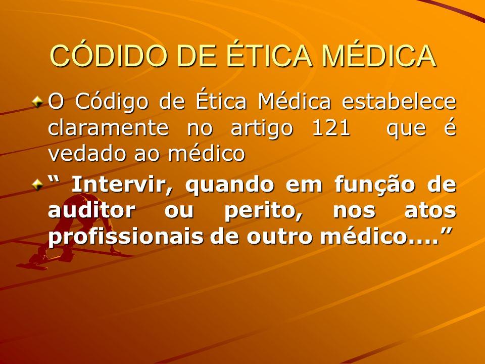 CÓDIDO DE ÉTICA MÉDICA O Código de Ética Médica estabelece claramente no artigo 121 que é vedado ao médico Intervir, quando em função de auditor ou pe