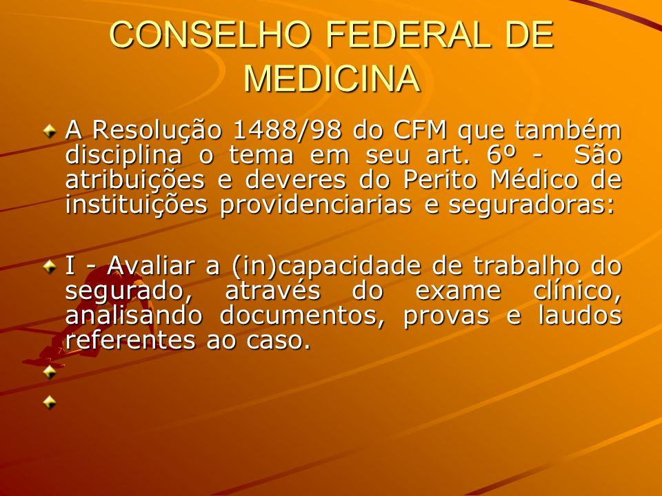 CONSELHO FEDERAL DE MEDICINA A Resolução 1488/98 do CFM que também disciplina o tema em seu art. 6º - São atribuições e deveres do Perito Médico de in